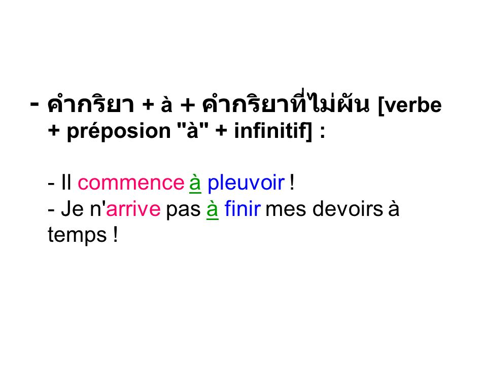 - คำกริยา + à + คำกริยาที่ไม่ผัน [verbe + préposion à + infinitif] : - Il commence à pleuvoir .